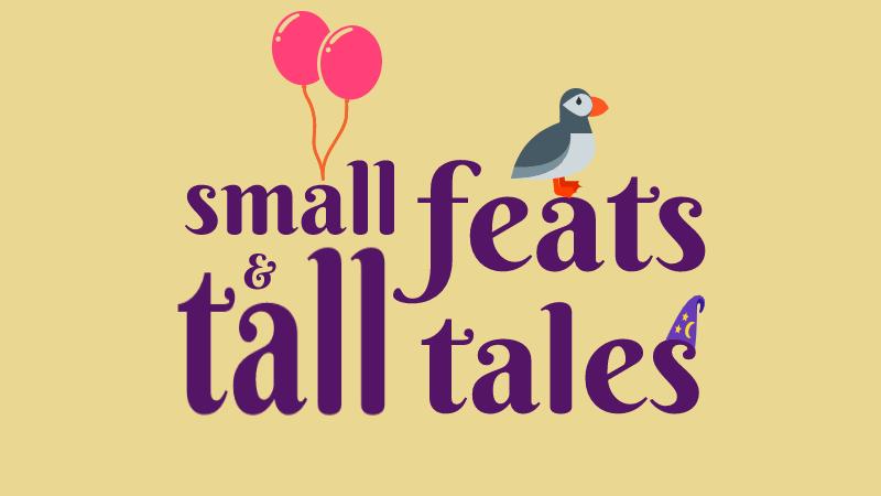 Small Feats & Tall Tales